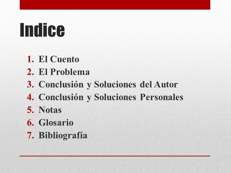 Indice 1.El Cuento 2.El Problema 3.Conclusión y Soluciones del Autor 4.Conclusión y Soluciones Personales 5.Notas 6.Glosario 7.Bibliografía