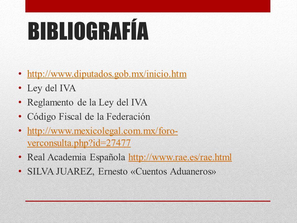 BIBLIOGRAFÍA http://www.diputados.gob.mx/inicio.htm Ley del IVA Reglamento de la Ley del IVA Código Fiscal de la Federación http://www.mexicolegal.com.mx/foro- verconsulta.php?id=27477 http://www.mexicolegal.com.mx/foro- verconsulta.php?id=27477 Real Academia Española http://www.rae.es/rae.htmlhttp://www.rae.es/rae.html SILVA JUAREZ, Ernesto «Cuentos Aduaneros»