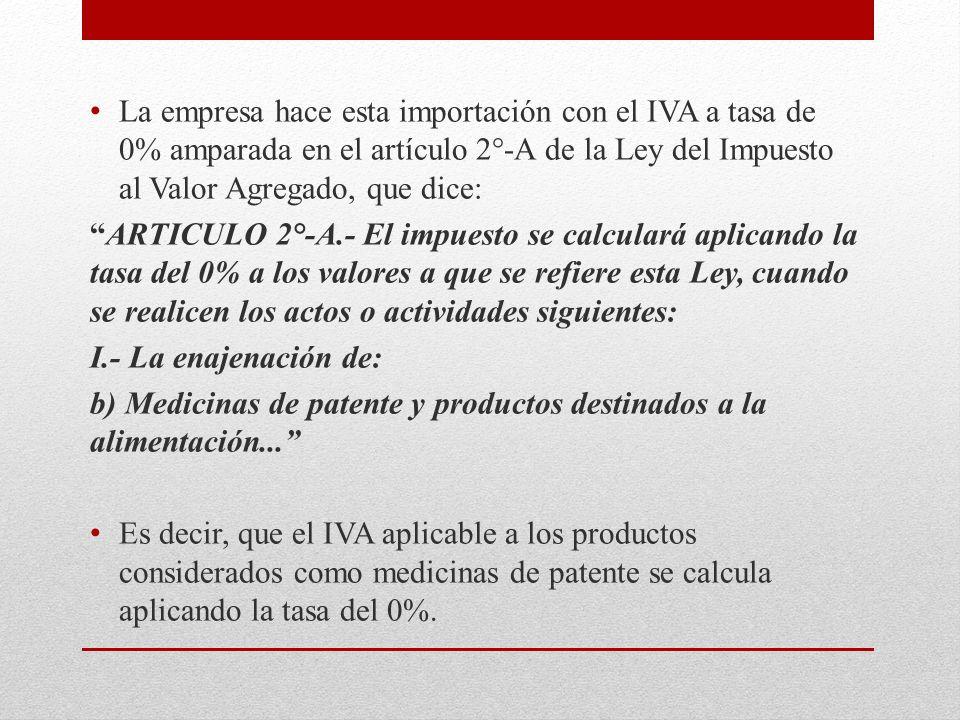 La empresa hace esta importación con el IVA a tasa de 0% amparada en el artículo 2°-A de la Ley del Impuesto al Valor Agregado, que dice: ARTICULO 2°-A.- El impuesto se calculará aplicando la tasa del 0% a los valores a que se refiere esta Ley, cuando se realicen los actos o actividades siguientes: I.- La enajenación de: b) Medicinas de patente y productos destinados a la alimentación...