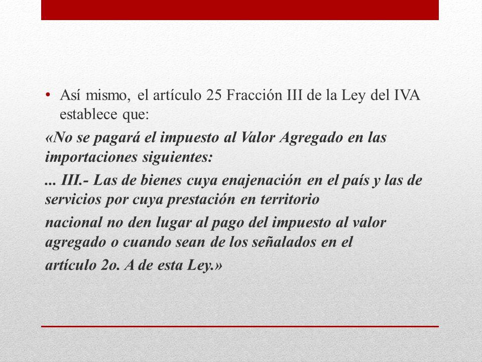 Así mismo, el artículo 25 Fracción III de la Ley del IVA establece que: «No se pagará el impuesto al Valor Agregado en las importaciones siguientes:...