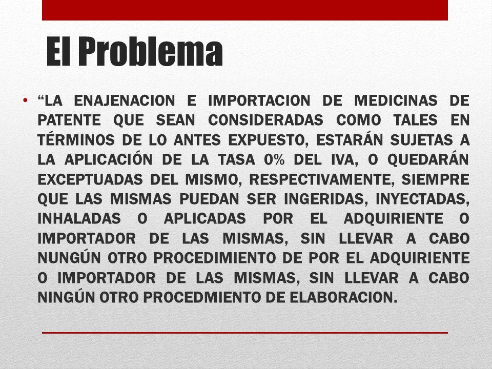 El Problema LA ENAJENACION E IMPORTACION DE MEDICINAS DE PATENTE QUE SEAN CONSIDERADAS COMO TALES EN TÉRMINOS DE LO ANTES EXPUESTO, ESTARÁN SUJETAS A LA APLICACIÓN DE LA TASA 0% DEL IVA, O QUEDARÁN EXCEPTUADAS DEL MISMO, RESPECTIVAMENTE, SIEMPRE QUE LAS MISMAS PUEDAN SER INGERIDAS, INYECTADAS, INHALADAS O APLICADAS POR EL ADQUIRIENTE O IMPORTADOR DE LAS MISMAS, SIN LLEVAR A CABO NUNGÚN OTRO PROCEDIMIENTO DE POR EL ADQUIRIENTE O IMPORTADOR DE LAS MISMAS, SIN LLEVAR A CABO NINGÚN OTRO PROCEDMIENTO DE ELABORACION.