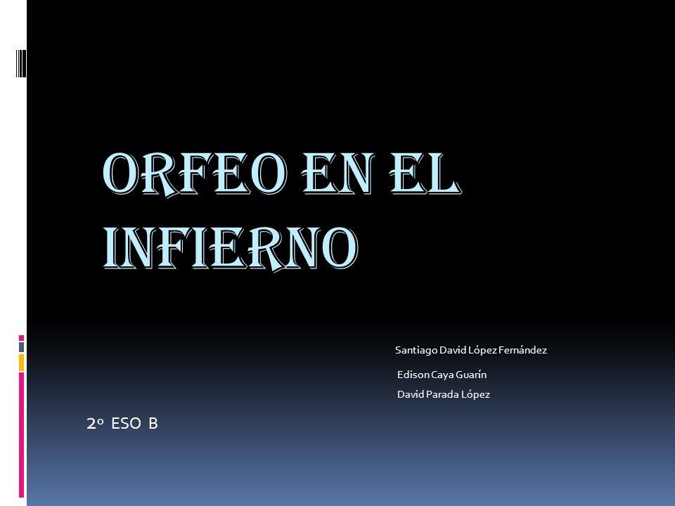 ORFEO EN EL INFieRNO Santiago David López Fernández Edison Caya Guarín David Parada López 2 º ESO B
