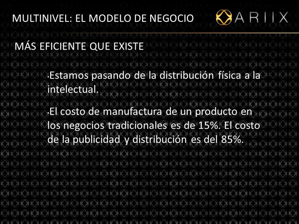 http://www.ariixlatino.net11 MULTINIVEL: EL MODELO DE NEGOCIO MÁS EFICIENTE QUE EXISTE Estamos pasando de la distribución física a la intelectual.