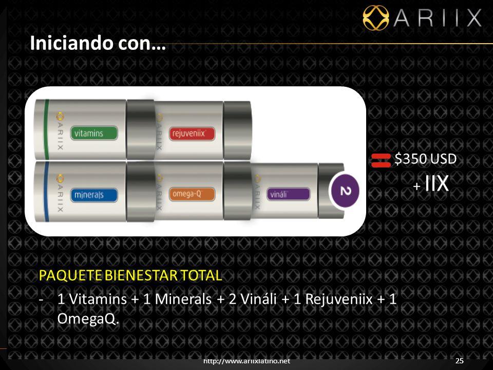 http://www.ariixlatino.net25 Iniciando con… $350 USD + IIX PAQUETE BIENESTAR TOTAL -1 Vitamins + 1 Minerals + 2 Vináli + 1 Rejuveniix + 1 OmegaQ.