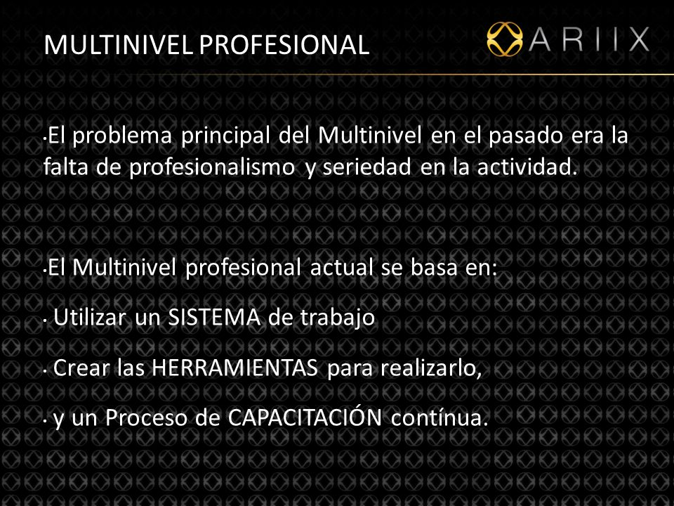 http://www.ariixlatino.net9 MULTINIVEL PROFESIONAL El problema principal del Multinivel en el pasado era la falta de profesionalismo y seriedad en la actividad.