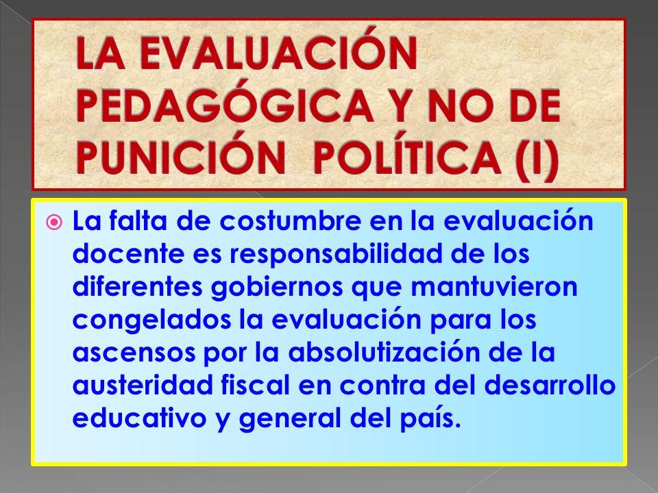 La falta de costumbre en la evaluación docente es responsabilidad de los diferentes gobiernos que mantuvieron congelados la evaluación para los ascensos por la absolutización de la austeridad fiscal en contra del desarrollo educativo y general del país.