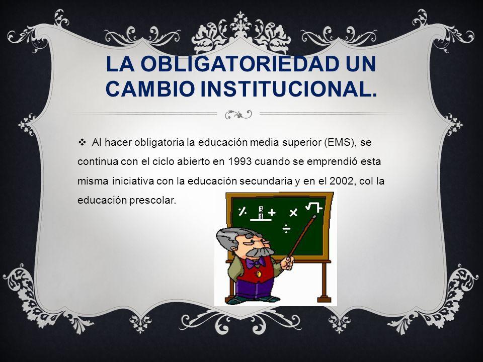 LA OBLIGATORIEDAD UN CAMBIO INSTITUCIONAL. Al hacer obligatoria la educación media superior (EMS), se continua con el ciclo abierto en 1993 cuando se