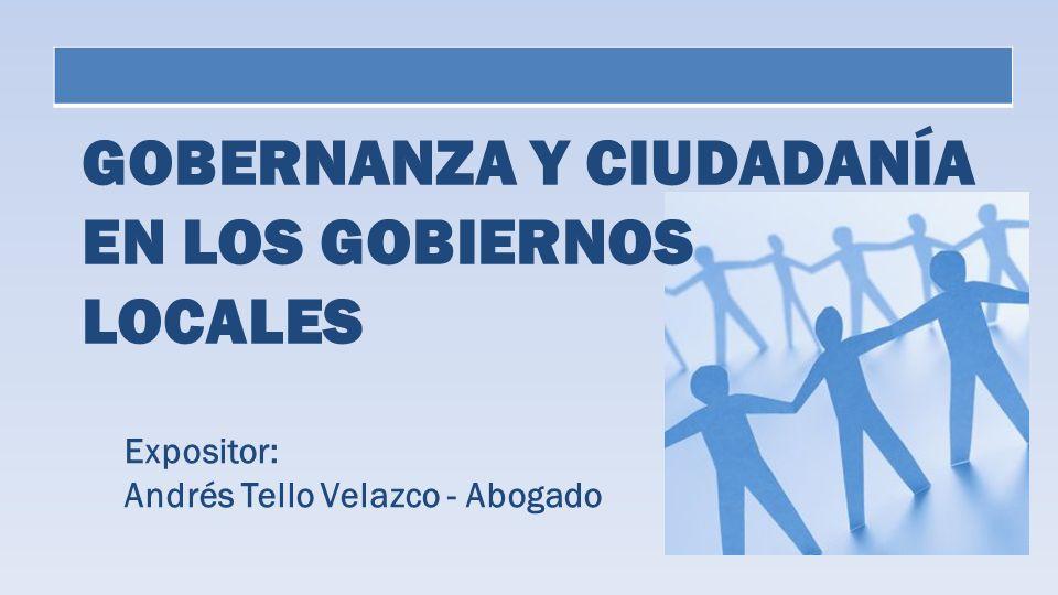 GOBERNANZA Y CIUDADANÍA EN LOS GOBIERNOS LOCALES Expositor: Andrés Tello Velazco - Abogado