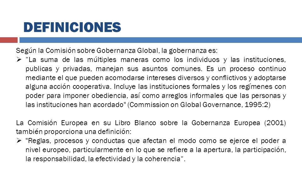 DEFINICIONES Según la Comisión sobre Gobernanza Global, la gobernanza es: La suma de las múltiples maneras como los individuos y las instituciones, pu