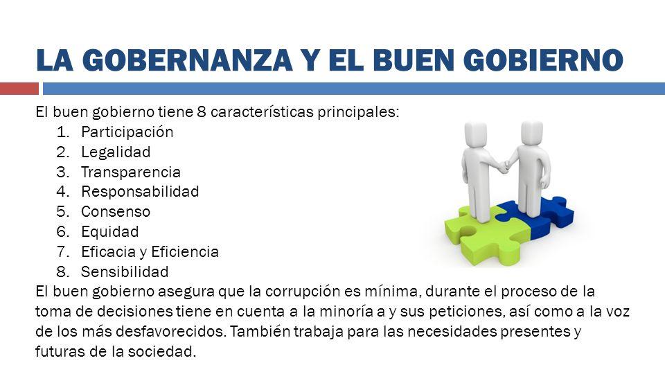 LA GOBERNANZA Y EL BUEN GOBIERNO El buen gobierno tiene 8 características principales: 1.Participación 2.Legalidad 3.Transparencia 4.Responsabilidad 5