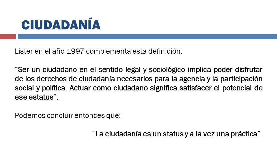 CIUDADANÍA Lister en el año 1997 complementa esta definición: Ser un ciudadano en el sentido legal y sociológico implica poder disfrutar de los derech