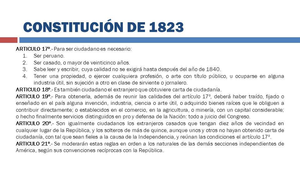CONSTITUCIÓN DE 1823 ARTICULO 17º.- Para ser ciudadano es necesario: 1.Ser peruano. 2.Ser casado, o mayor de veinticinco años. 3.Sabe leer y escribir,