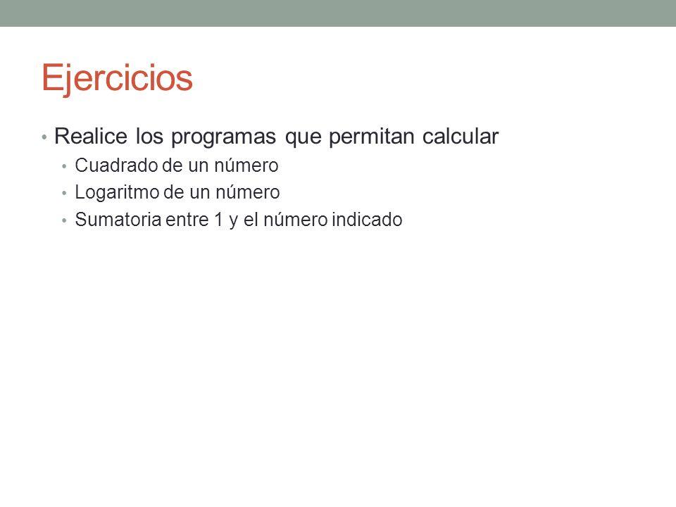 Ejercicios Realice los programas que permitan calcular Cuadrado de un número Logaritmo de un número Sumatoria entre 1 y el número indicado