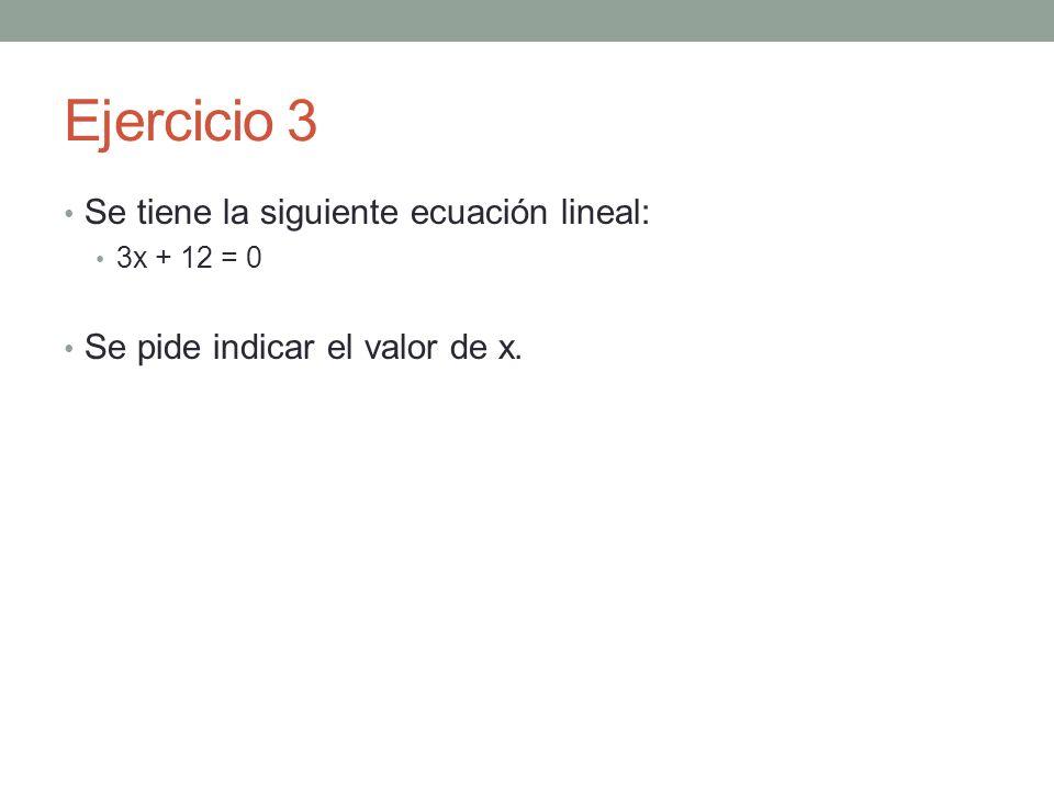 Ejercicio 3 Se tiene la siguiente ecuación lineal: 3x + 12 = 0 Se pide indicar el valor de x.