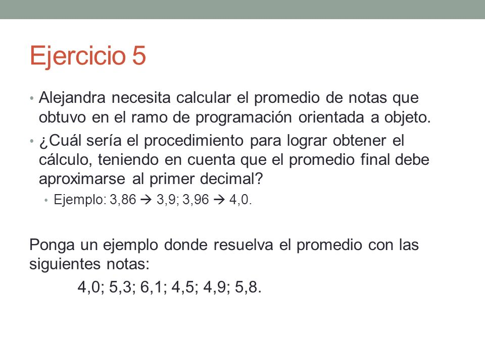Ejercicio 5 Alejandra necesita calcular el promedio de notas que obtuvo en el ramo de programación orientada a objeto. ¿Cuál sería el procedimiento pa