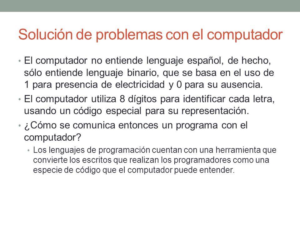 Solución de problemas con el computador El computador no entiende lenguaje español, de hecho, sólo entiende lenguaje binario, que se basa en el uso de