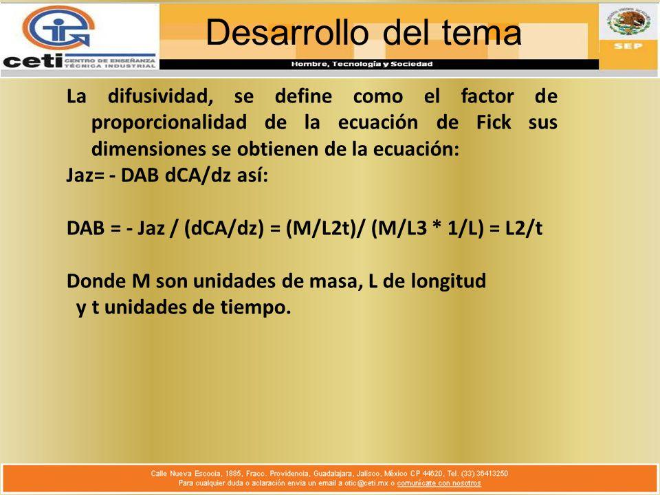 Desarrollo del tema La difusividad, se define como el factor de proporcionalidad de la ecuación de Fick sus dimensiones se obtienen de la ecuación: Jaz= - DAB dCA/dz así: DAB = - Jaz / (dCA/dz) = (M/L2t)/ (M/L3 * 1/L) = L2/t Donde M son unidades de masa, L de longitud y t unidades de tiempo.
