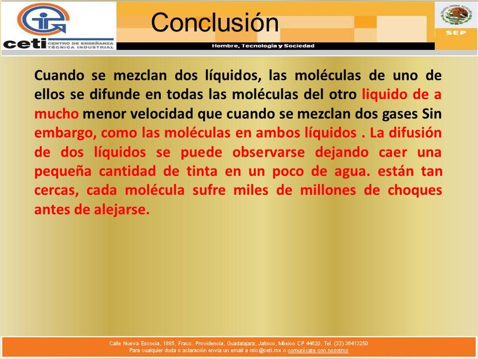 Conclusión Cuando se mezclan dos líquidos, las moléculas de uno de ellos se difunde en todas las moléculas del otro liquido de a mucho menor velocidad que cuando se mezclan dos gases Sin embargo, como las moléculas en ambos líquidos.