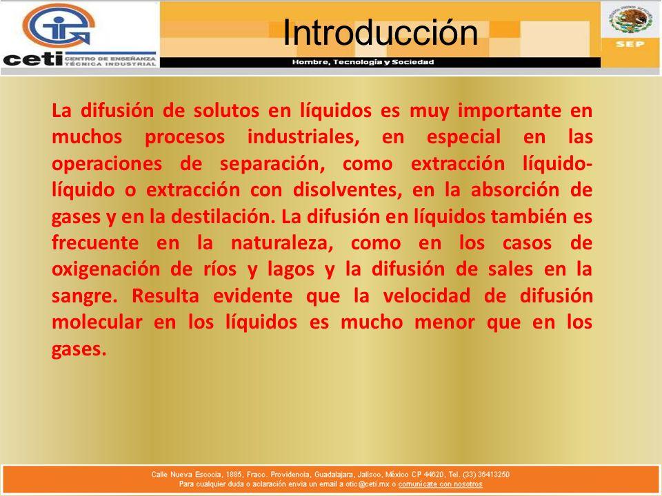 Introducción La difusión de solutos en líquidos es muy importante en muchos procesos industriales, en especial en las operaciones de separación, como extracción líquido- líquido o extracción con disolventes, en la absorción de gases y en la destilación.