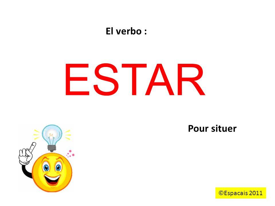 ESTAR Pour situer El verbo : ©Espacais 2011