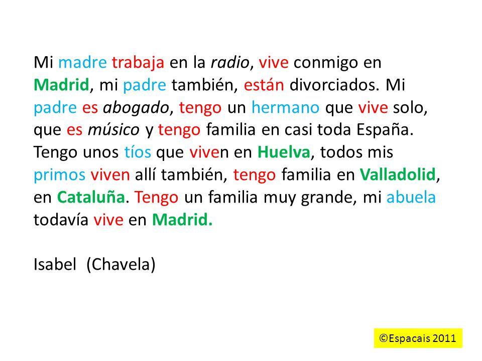 Mi madre trabaja en la radio, vive conmigo en Madrid, mi padre también, están divorciados. Mi padre es abogado, tengo un hermano que vive solo, que es