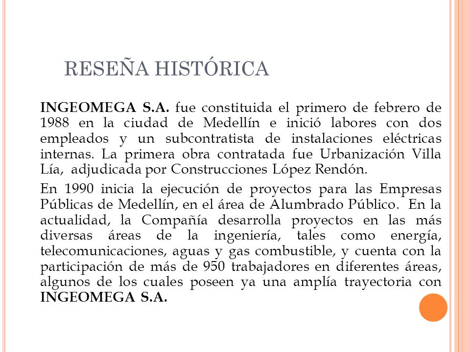 RESEÑA HISTÓRICA INGEOMEGA S.A. fue constituida el primero de febrero de 1988 en la ciudad de Medellín e inició labores con dos empleados y un subcont