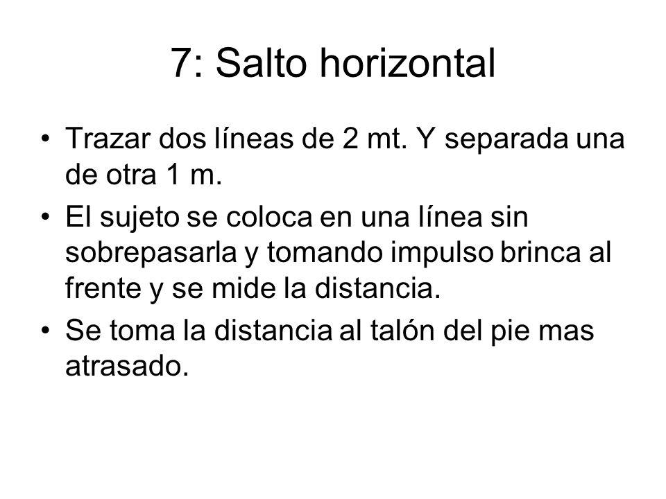7: Salto horizontal Trazar dos líneas de 2 mt. Y separada una de otra 1 m. El sujeto se coloca en una línea sin sobrepasarla y tomando impulso brinca