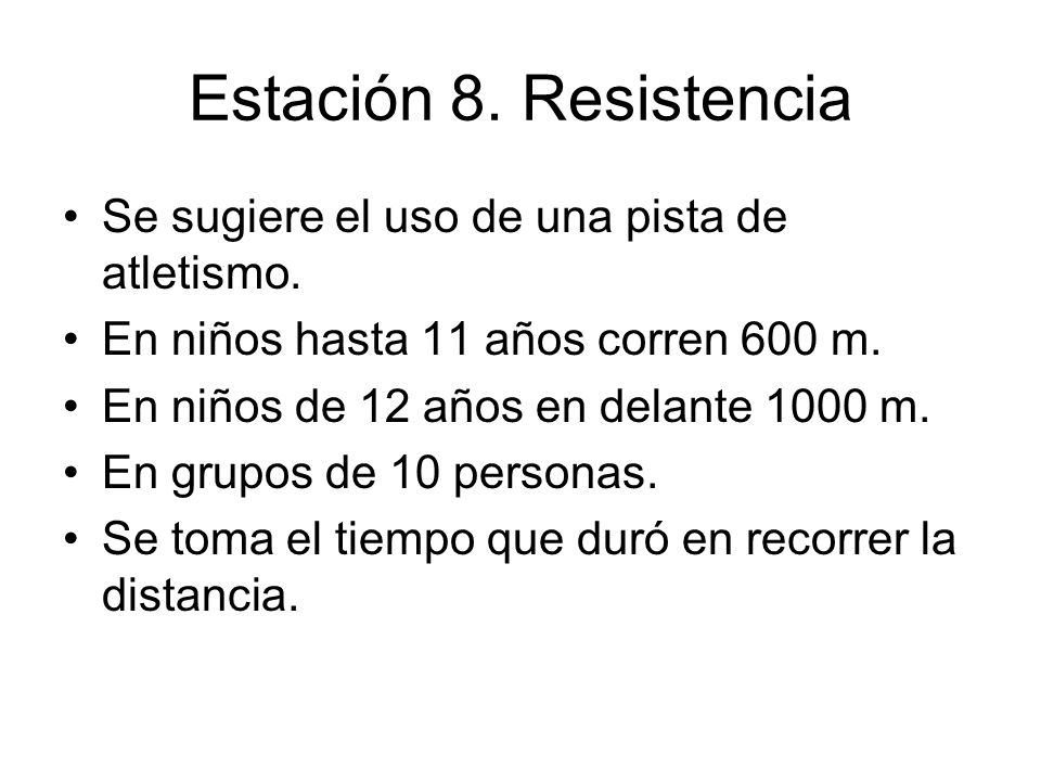 Estación 8. Resistencia Se sugiere el uso de una pista de atletismo. En niños hasta 11 años corren 600 m. En niños de 12 años en delante 1000 m. En gr