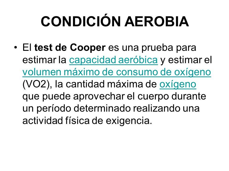 CONDICIÓN AEROBIA El test de Cooper es una prueba para estimar la capacidad aeróbica y estimar el volumen máximo de consumo de oxígeno (VO2), la canti