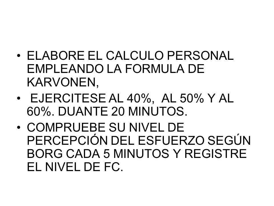 ELABORE EL CALCULO PERSONAL EMPLEANDO LA FORMULA DE KARVONEN, EJERCITESE AL 40%, AL 50% Y AL 60%. DUANTE 20 MINUTOS. COMPRUEBE SU NIVEL DE PERCEPCIÓN