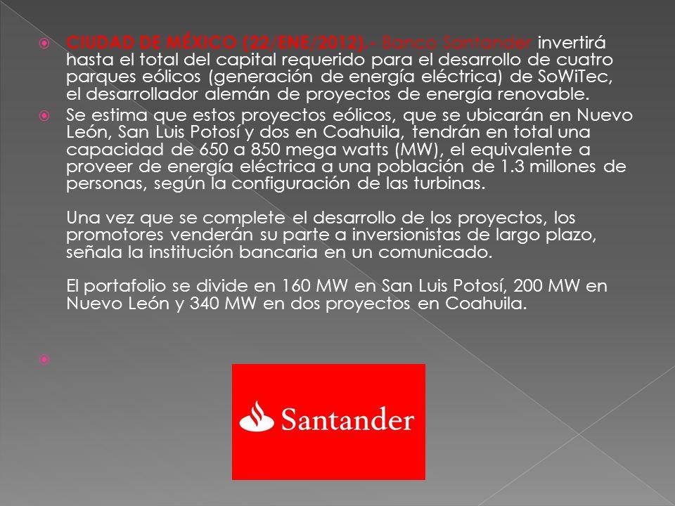 CIUDAD DE MÉXICO (22/ENE/2012).- Banco Santander invertirá hasta el total del capital requerido para el desarrollo de cuatro parques eólicos (generación de energía eléctrica) de SoWiTec, el desarrollador alemán de proyectos de energía renovable.