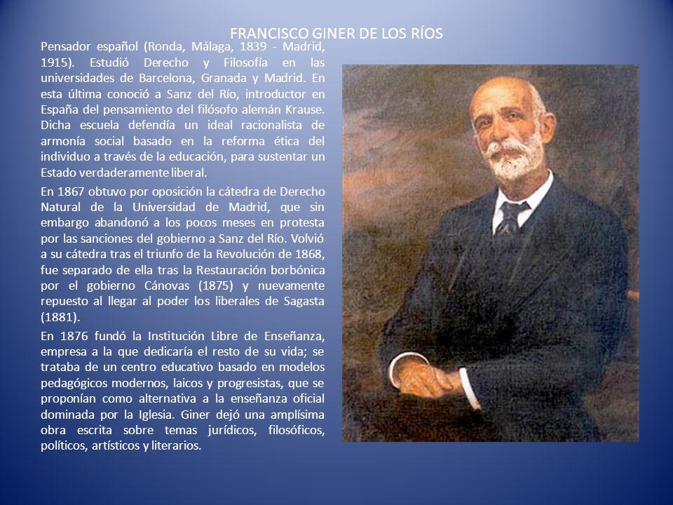 FRANCISCO GINER DE LOS RÍOS Pensador español (Ronda, Málaga, 1839 - Madrid, 1915). Estudió Derecho y Filosofía en las universidades de Barcelona, Gran