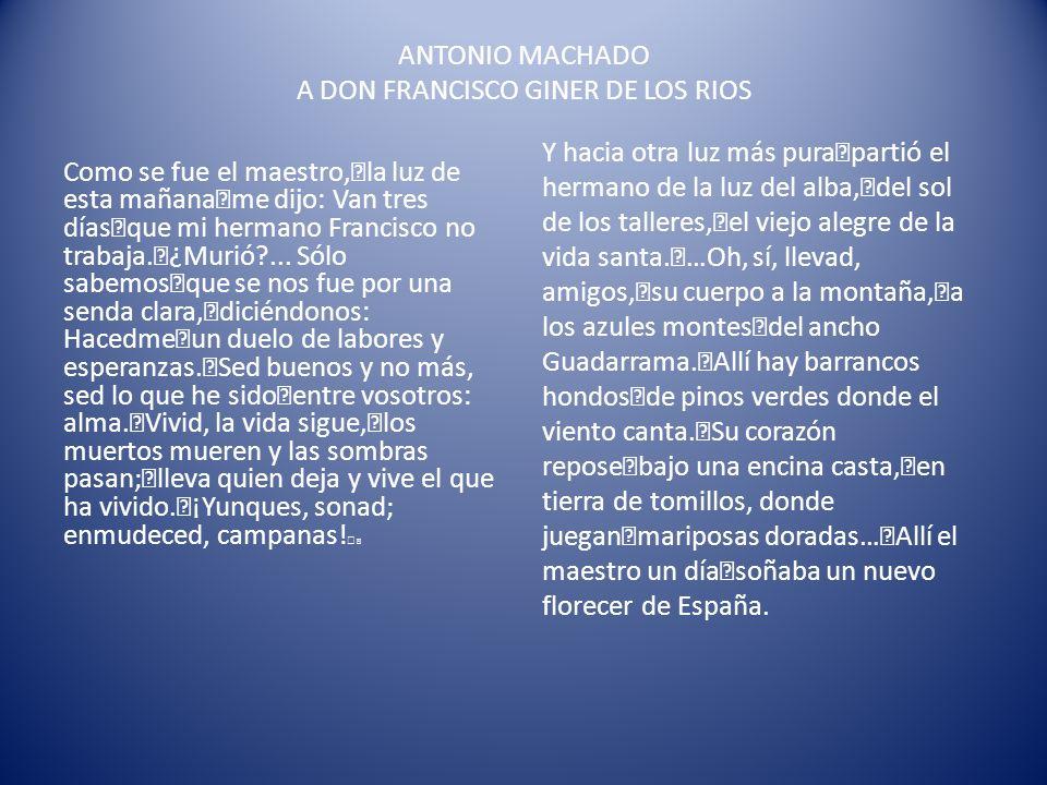ANTONIO MACHADO A DON FRANCISCO GINER DE LOS RIOS Como se fue el maestro, la luz de esta mañana me dijo: Van tres días que mi hermano Francisco no tra