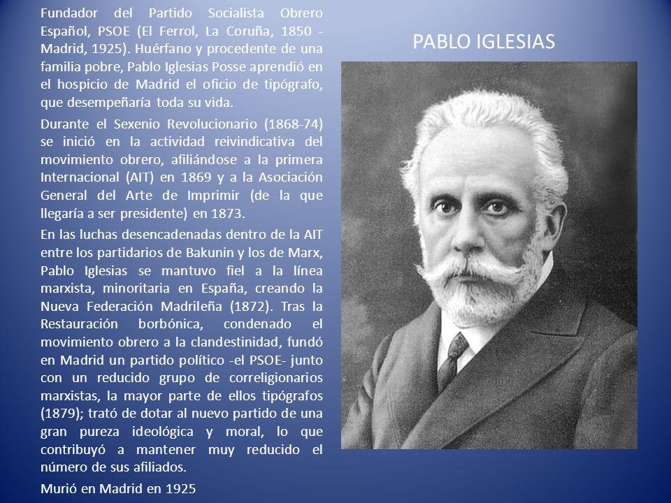 PABLO IGLESIAS Fundador del Partido Socialista Obrero Español, PSOE (El Ferrol, La Coruña, 1850 - Madrid, 1925). Huérfano y procedente de una familia