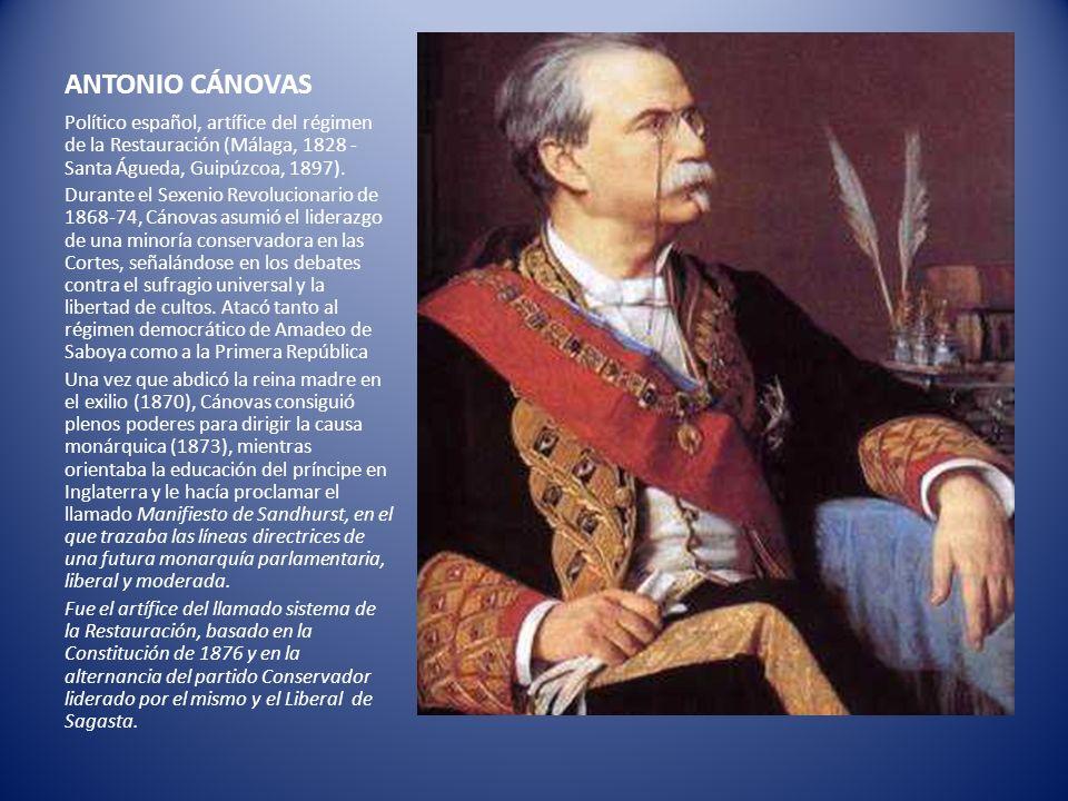 ANTONIO CÁNOVAS Político español, artífice del régimen de la Restauración (Málaga, 1828 - Santa Águeda, Guipúzcoa, 1897). Durante el Sexenio Revolucio
