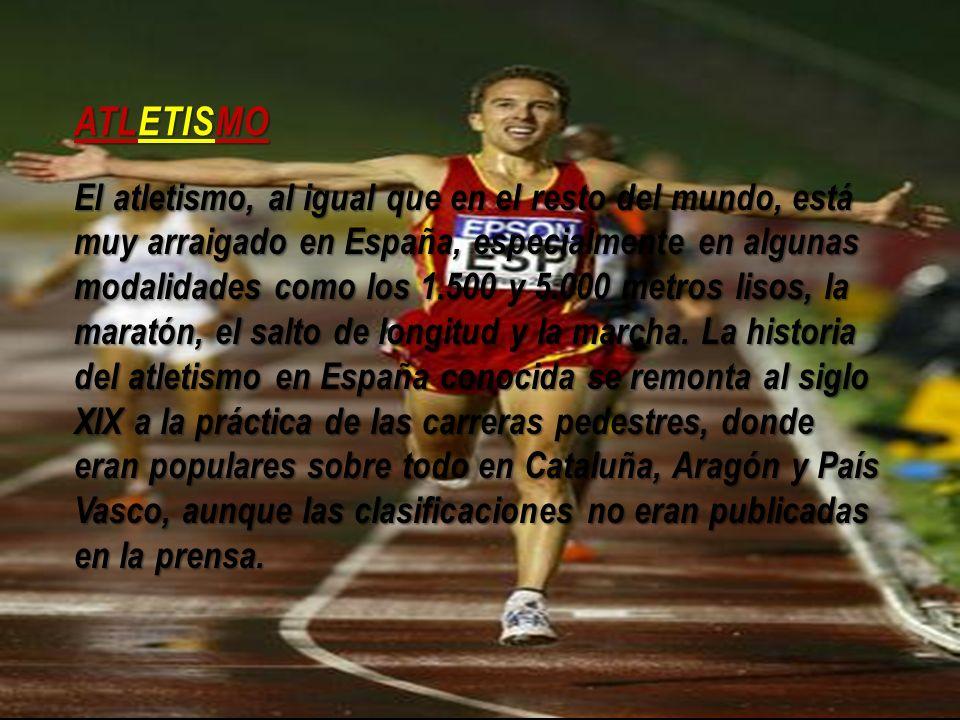 ATLETISMO El atletismo, al igual que en el resto del mundo, está muy arraigado en España, especialmente en algunas modalidades como los 1.500 y 5.000