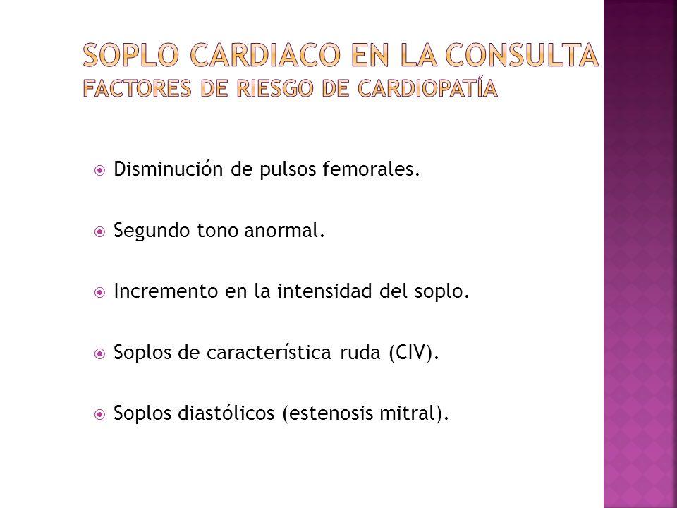 Disminución de pulsos femorales. Segundo tono anormal. Incremento en la intensidad del soplo. Soplos de característica ruda (CIV). Soplos diastólicos