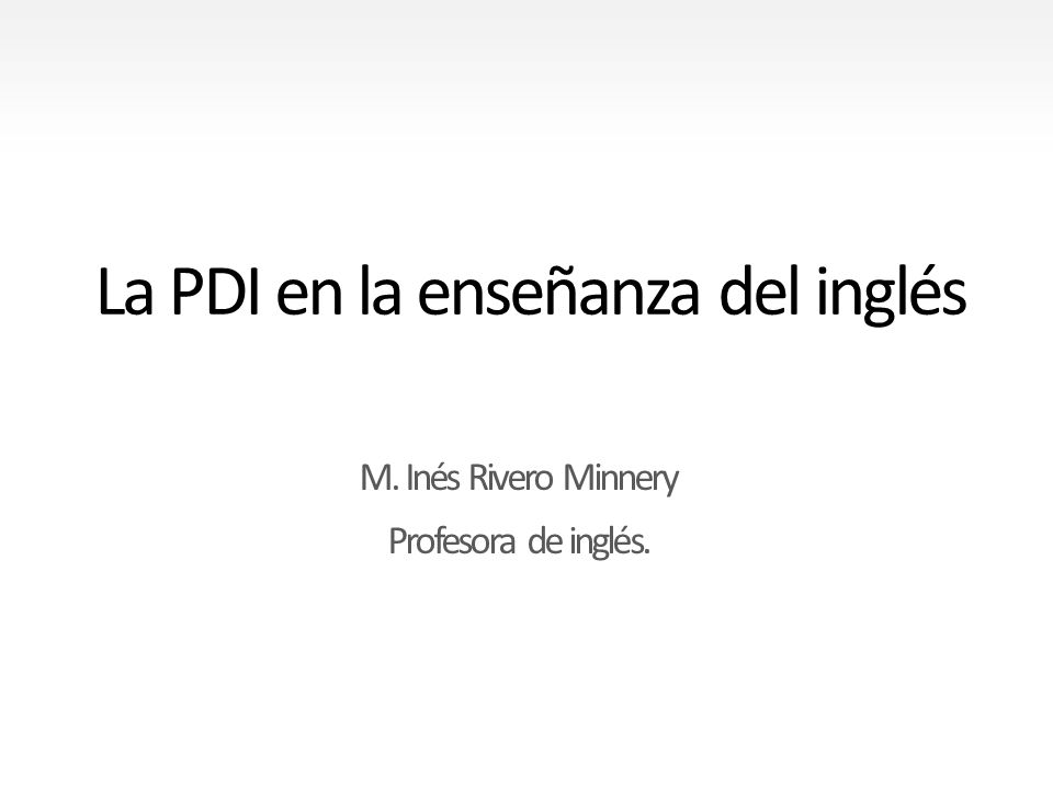 La PDI en la enseñanza del inglés M. Inés Rivero Minnery Profesora de inglés.
