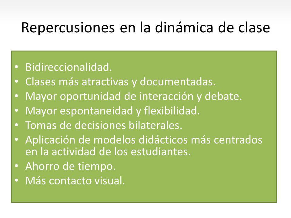 Repercusiones en la dinámica de clase Bidireccionalidad. Clases más atractivas y documentadas. Mayor oportunidad de interacción y debate. Mayor espont