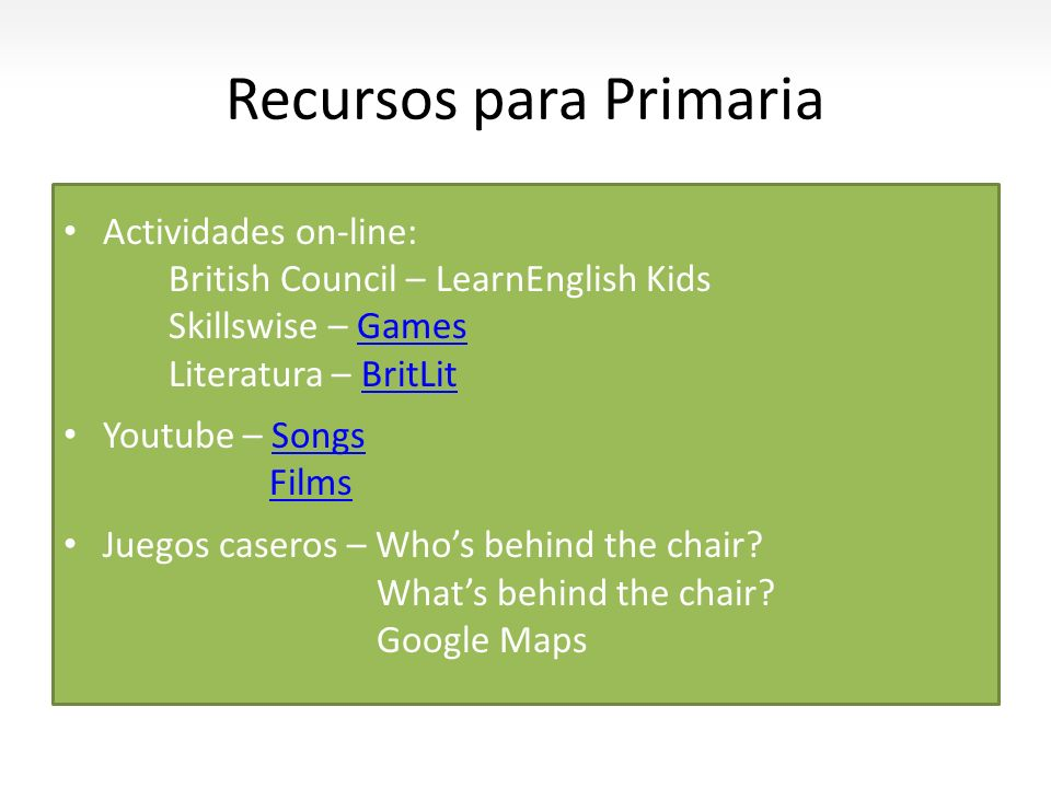 Recursos para Primaria Actividades on-line: British Council – LearnEnglish Kids Skillswise – GamesGames Literatura – BritLitBritLit Youtube – SongsSon