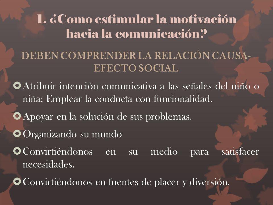 1. ¿Como estimular la motivación hacia la comunicación? DEBEN COMPRENDER LA RELACIÓN CAUSA- EFECTO SOCIAL Atribuir intención comunicativa a las señale