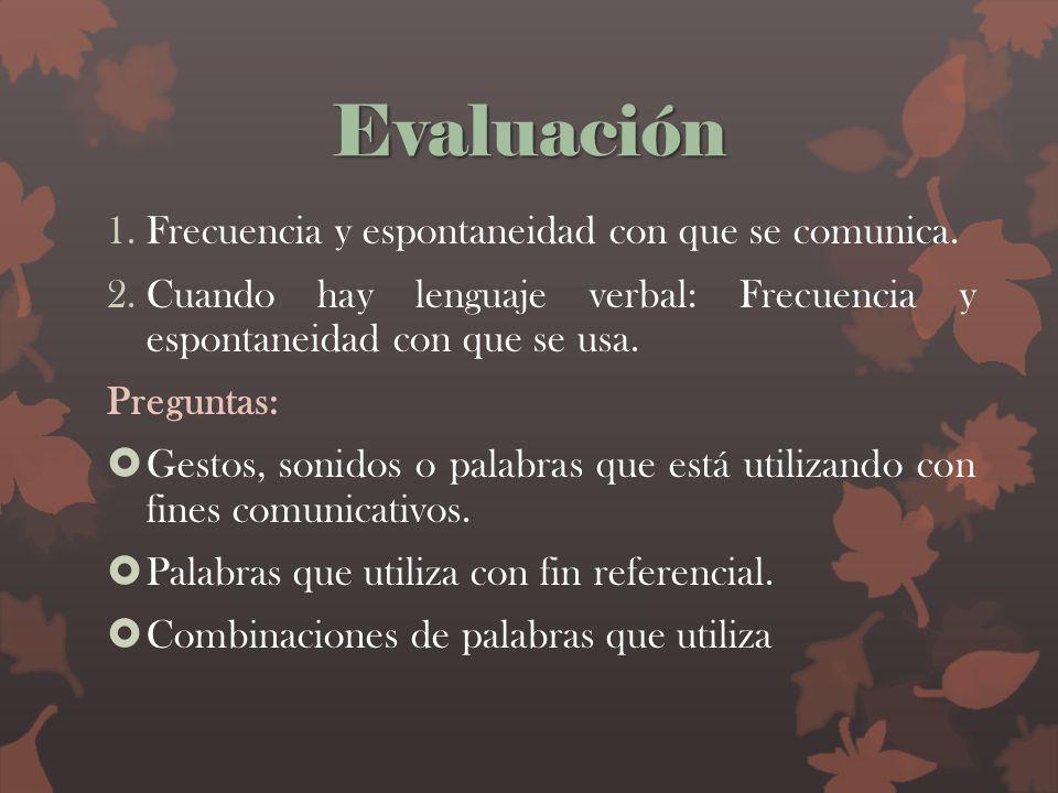 Evaluación 1.Frecuencia y espontaneidad con que se comunica. 2.Cuando hay lenguaje verbal: Frecuencia y espontaneidad con que se usa. Preguntas: Gesto