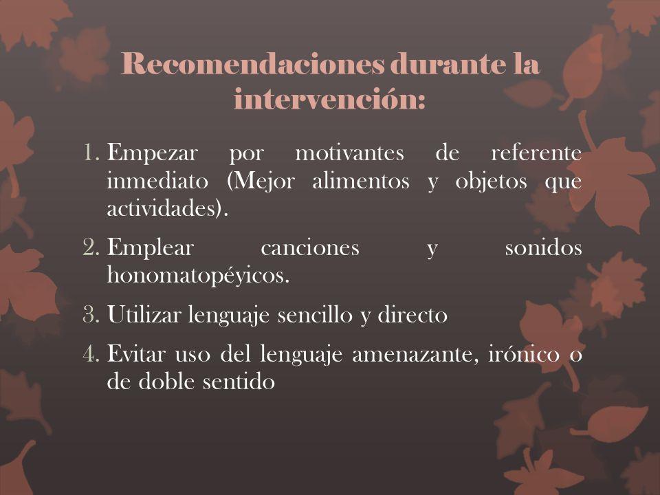 Recomendaciones durante la intervención: 1.Empezar por motivantes de referente inmediato (Mejor alimentos y objetos que actividades). 2.Emplear cancio