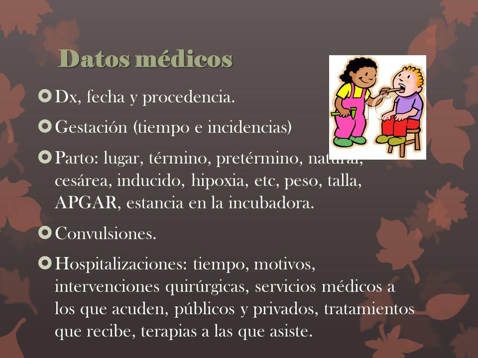 Datos médicos Dx, fecha y procedencia. Gestación (tiempo e incidencias) Parto: lugar, término, pretérmino, natural, cesárea, inducido, hipoxia, etc, p