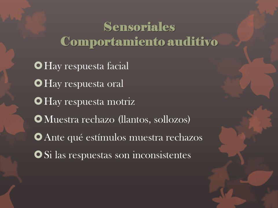 Sensoriales Comportamiento auditivo Hay respuesta facial Hay respuesta oral Hay respuesta motriz Muestra rechazo (llantos, sollozos) Ante qué estímulo