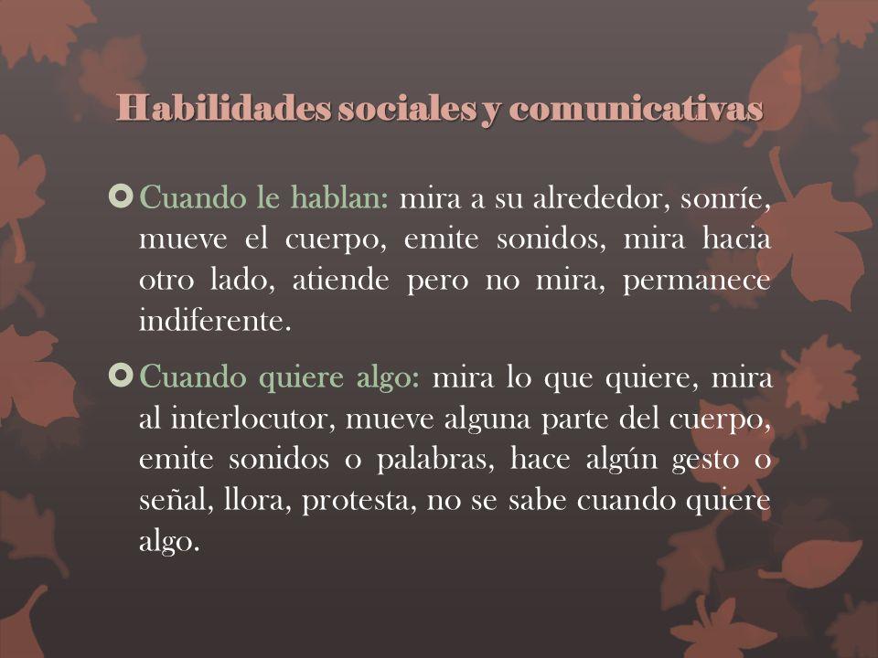 Habilidades sociales y comunicativas Cuando le hablan: mira a su alrededor, sonríe, mueve el cuerpo, emite sonidos, mira hacia otro lado, atiende pero