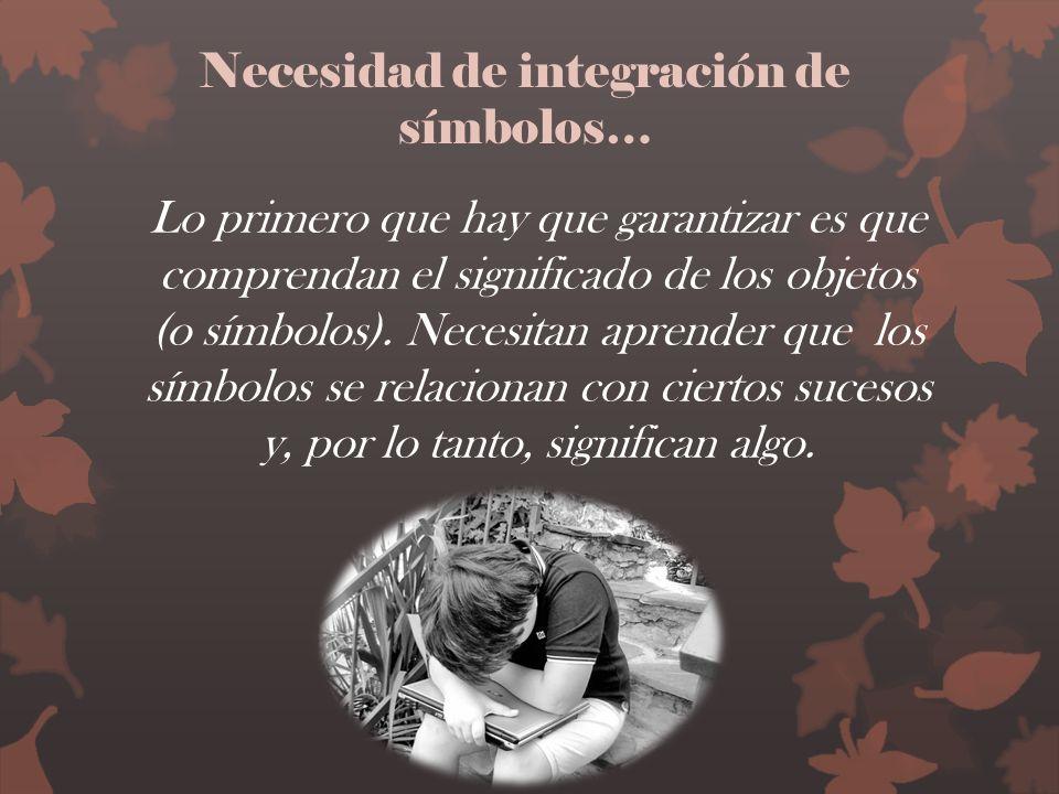 Necesidad de integración de símbolos… Lo primero que hay que garantizar es que comprendan el significado de los objetos (o símbolos). Necesitan aprend