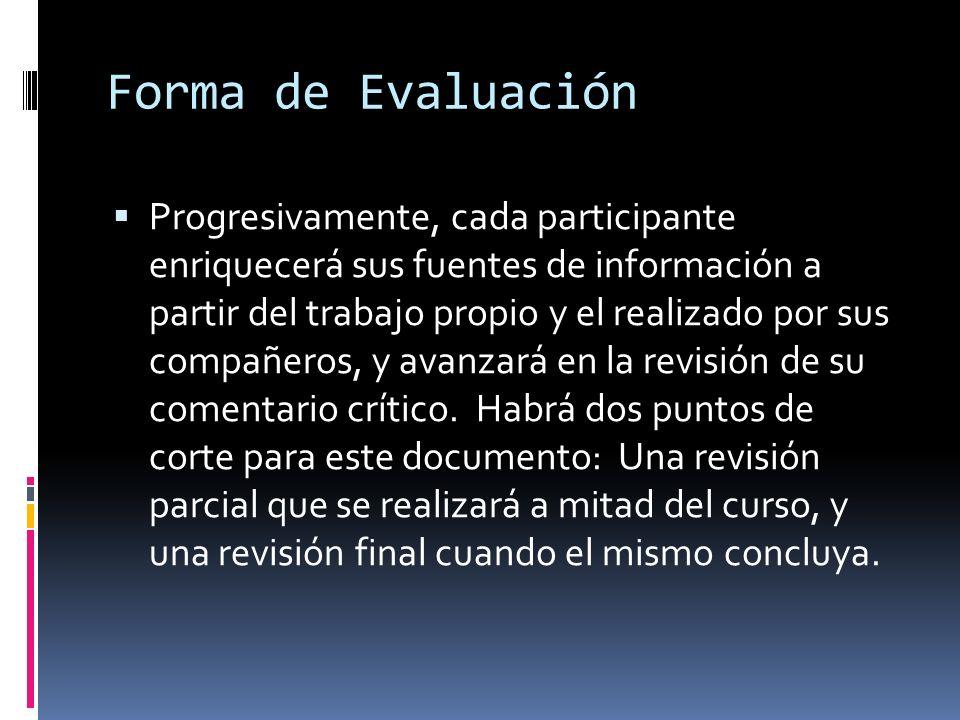 Forma de Evaluación Progresivamente, cada participante enriquecerá sus fuentes de información a partir del trabajo propio y el realizado por sus compañeros, y avanzará en la revisión de su comentario crítico.