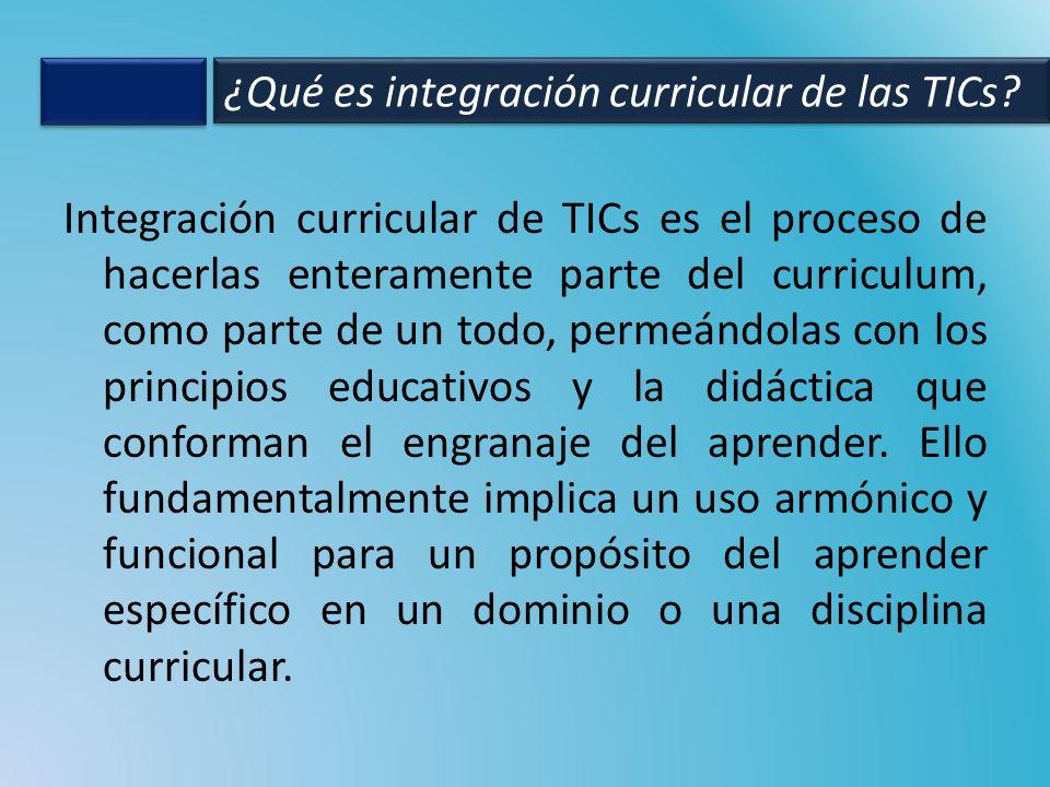 Integración curricular de TICs es el proceso de hacerlas enteramente parte del curriculum, como parte de un todo, permeándolas con los principios educ