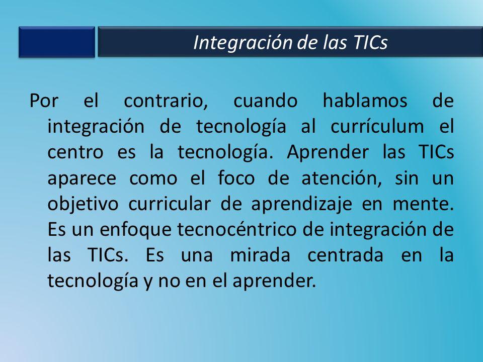 Por el contrario, cuando hablamos de integración de tecnología al currículum el centro es la tecnología. Aprender las TICs aparece como el foco de ate